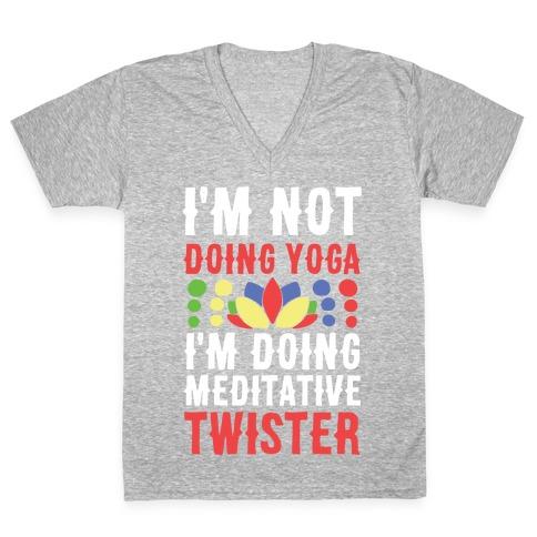 I'm Not Doing Yoga, I'm Doing Meditative Twister V-Neck Tee Shirt