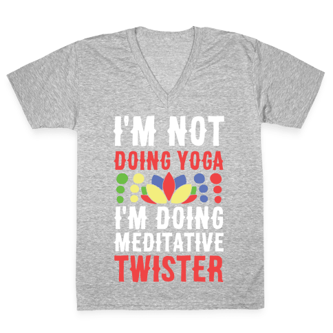 I'm Not Doing Yoga, I'm Doing Meditative Twister  V-Neck Tee Shirt