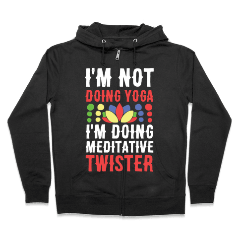 I'm Not Doing Yoga, I'm Doing Meditative Twister  Zip Hoodie