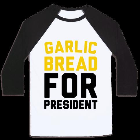 Garlic Bread For President  Baseball Tee
