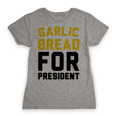 Garlic Bread For President  Womens T-Shirt
