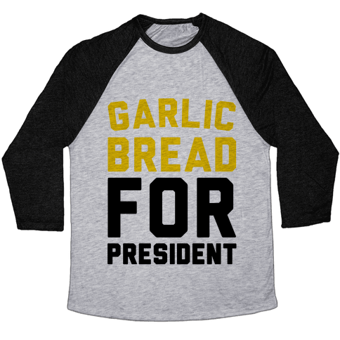 Garlic Bread For President  Baseball Tee
