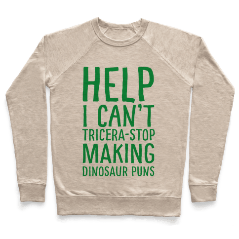 I Can't Tricera-STOP Making Dinosaur Puns Pullover