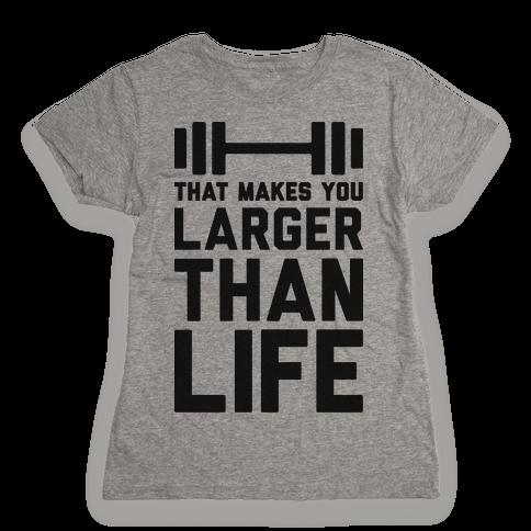 Larger Than Life Womens T-Shirt