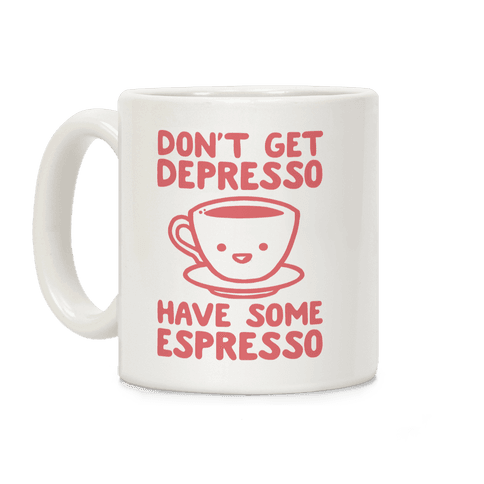 Don't Get Depresso Have Some Espresso Coffee Mug