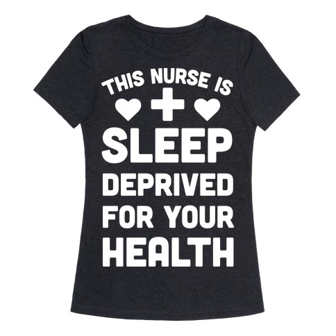 This Nurse Is Sleep Deprived For Your Health Womens T-Shirt