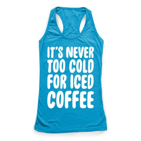It's Never Too Cold for Iced Coffee Racerback Tank Top