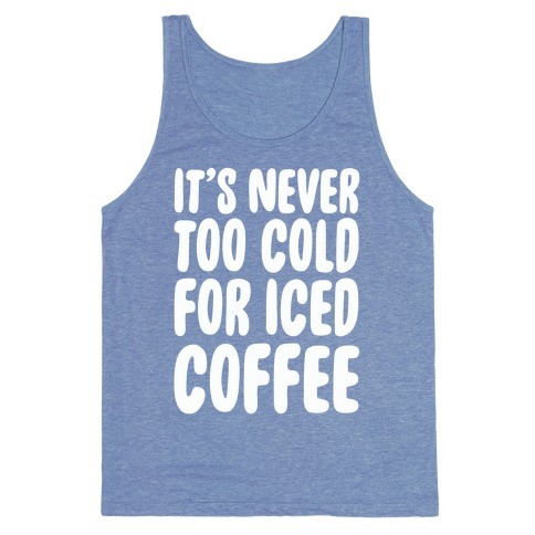 It's Never Too Cold for Iced Coffee Tank Top