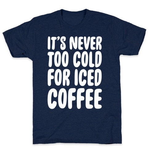 9262d29b71c8 It s Never Too Cold for Iced Coffee T-Shirt