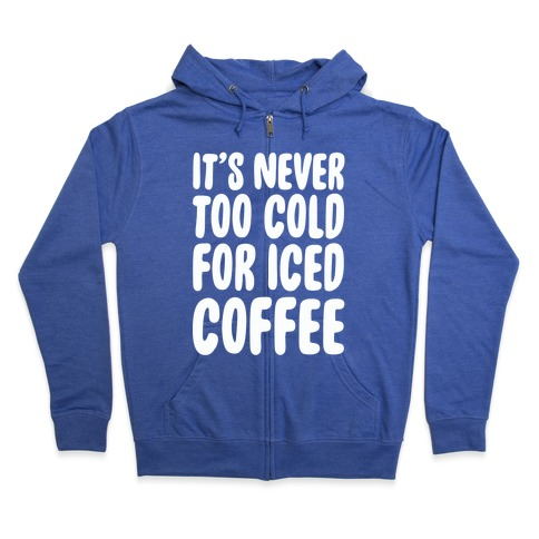 It's Never Too Cold for Iced Coffee Zip Hoodie