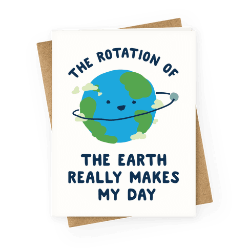 The Rotation of the Earth Really Makes My Day Greeting Card