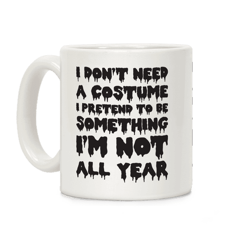I Don't Need A Costume I Pretend To Be Someone I'm Not All Year Coffee Mug