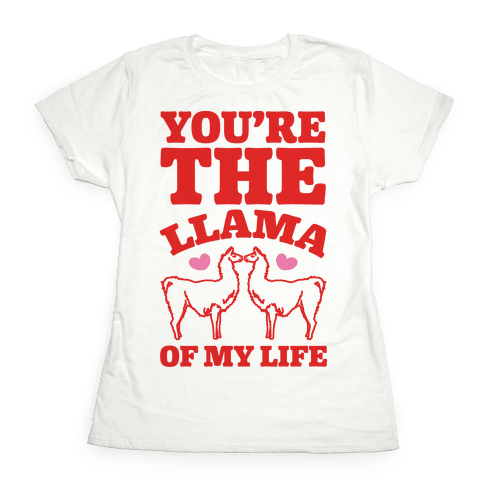 You're The Llama of My Life Womens T-Shirt