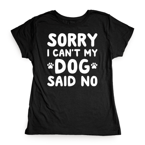 Sorry I Can't My Dog Said No Womens T-Shirt