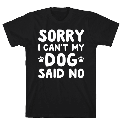 Sorry I Can't My Dog Said No Mens T-Shirt