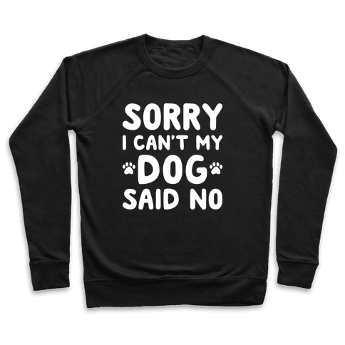 Sorry I Can't My Dog Said No Pullover