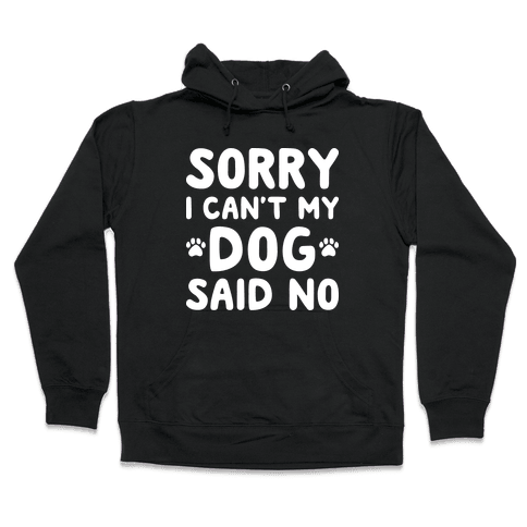 Sorry I Can't My Dog Said No Hooded Sweatshirt