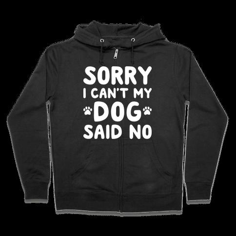 Sorry I Can't My Dog Said No Zip Hoodie