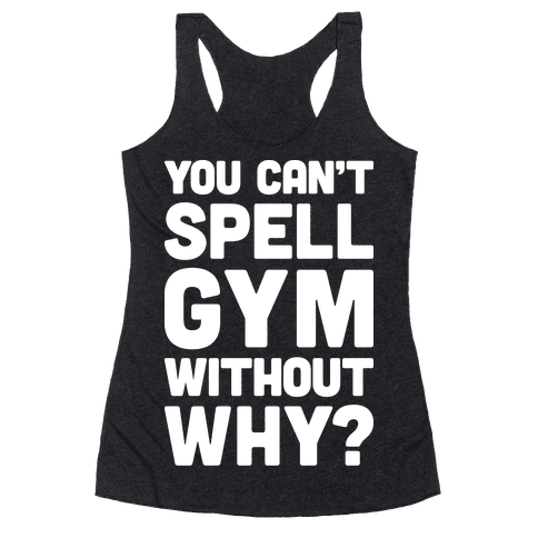You Can't Spell Gym Without Why? Racerback Tank Top