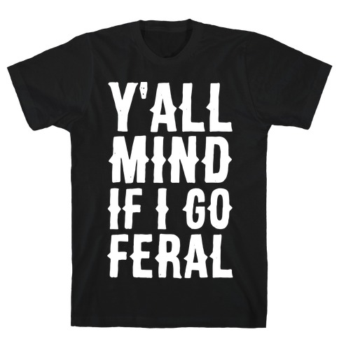 Y'all Mind if I Go Feral T-Shirt