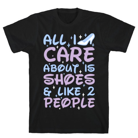 All I Care About Is Shoes & Like 2 People T-Shirt