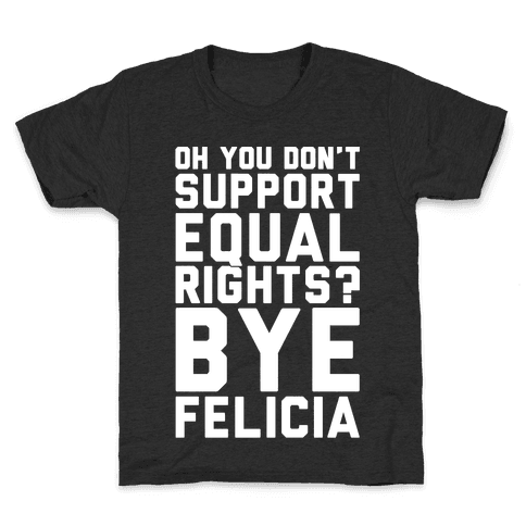 Oh You Don't Support Equal Rights Bye Felicia White Print Kids T-Shirt