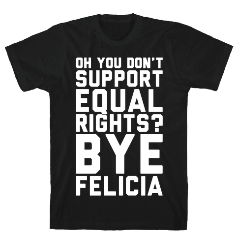 Oh You Don't Support Equal Rights Bye Felicia White Print Mens T-Shirt