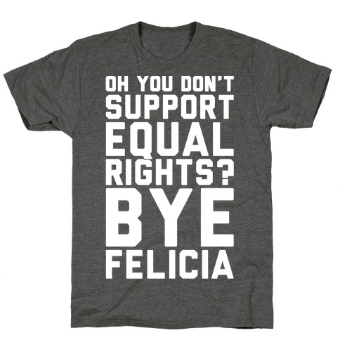 Oh You Don't Support Equal Rights Bye Felicia White Print T-Shirt