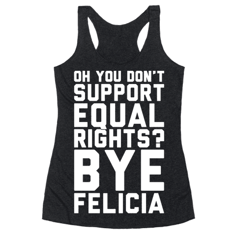 Oh You Don't Support Equal Rights Bye Felicia White Print Racerback Tank Top