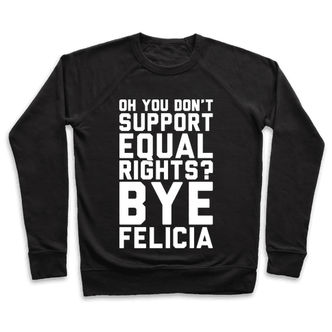 Oh You Don't Support Equal Rights Bye Felicia White Print Pullover