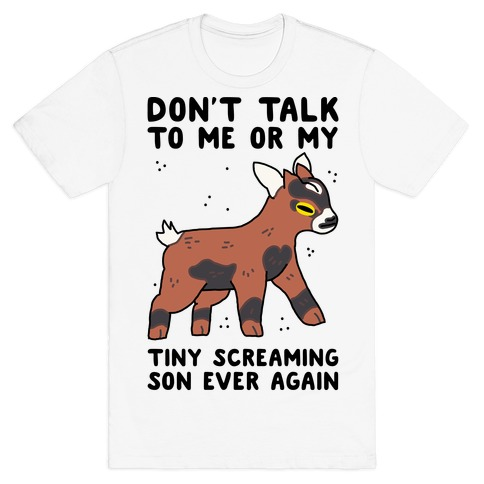 Don't Talk to Me or My Tiny Screaming Son Ever Again T-Shirt