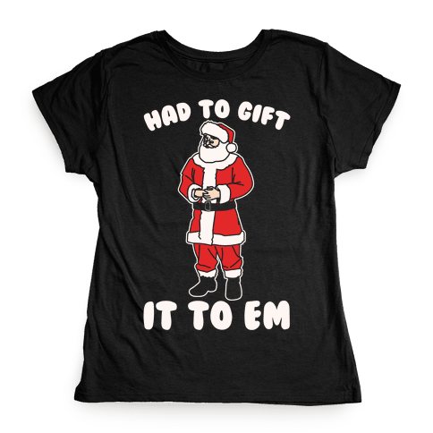 Had To Gift It To Em Parody White Print Womens T-Shirt