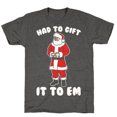 Had To Gift It To Em Parody White Print T-Shirt