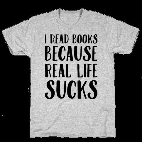 I Read Books Because Real Life Sucks  Mens T-Shirt
