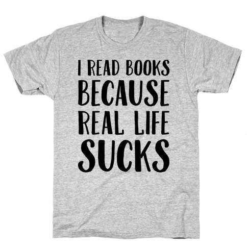 I Read Books Because Real Life Sucks  Mens T-Shirt