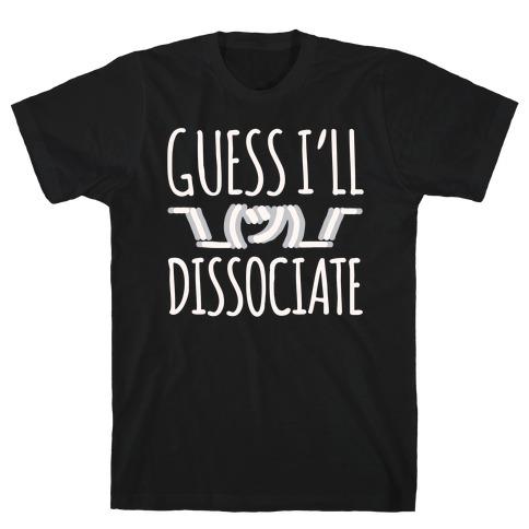Guess I'll Dissociate White Print Mens T-Shirt
