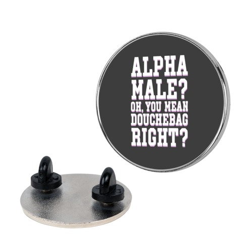 Alpha Male? Oh, You Mean Douchebag right? Pin