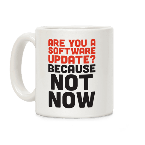 Are You A Software Update? Because Not Now Coffee Mug