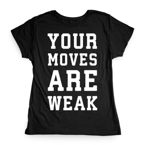 Your Moves Are Weak Womens T-Shirt