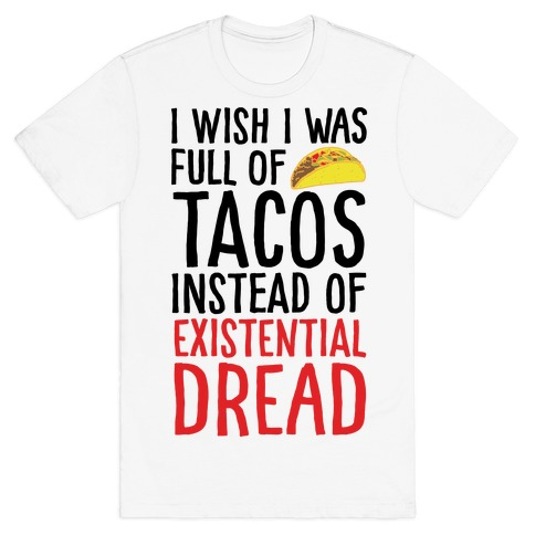 I Wish I Was Full of Tacos Instead of Existential Dread T-Shirt