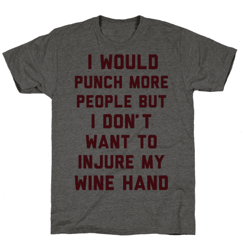 I Would Punch More People But I Don't Want To Injure My Wine Hand