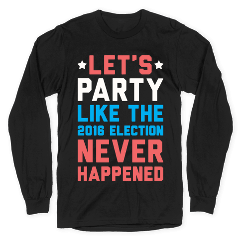 Let's Party Like The 2016 Election Never Happened Long Sleeve T-Shirt
