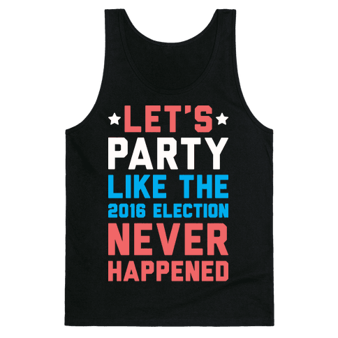 Let's Party Like The 2016 Election Never Happened Tank Top