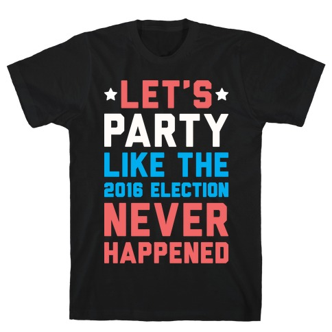 Let's Party Like The 2016 Election Never Happened T-Shirt