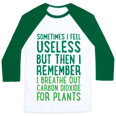 Sometimes I Feel Useless But Then I Remember I Breathe Out Carbon Dioxide For Plants Baseball Tee