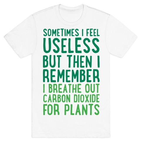 Sometimes I Feel Useless But Then I Remember I Breathe Out Carbon Dioxide For Plants T-Shirt