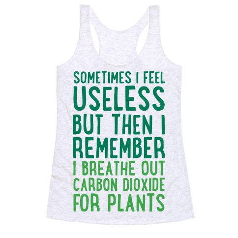 Sometimes I Feel Useless But Then I Remember I Breathe Out Carbon Dioxide For Plants Racerback Tank Top