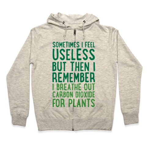 Sometimes I Feel Useless But Then I Remember I Breathe Out Carbon Dioxide For Plants Zip Hoodie