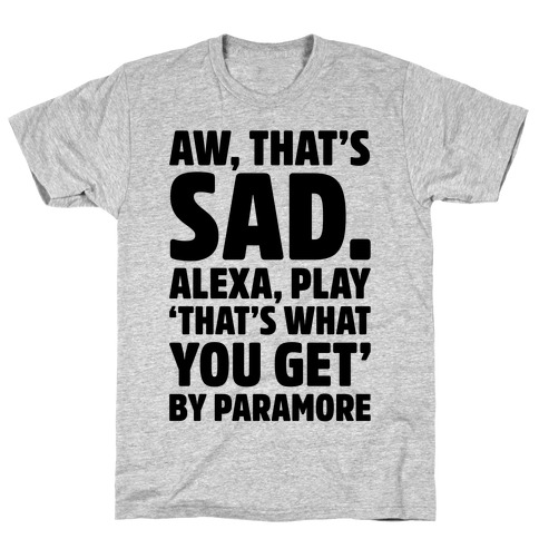 Aw That's Sad Alexa Play That's What You Get By Paramore Parody T-Shirt