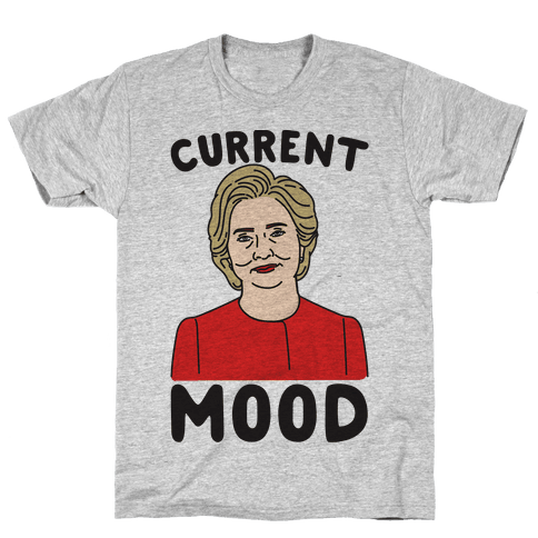 Current Mood Hillary  Mens T-Shirt